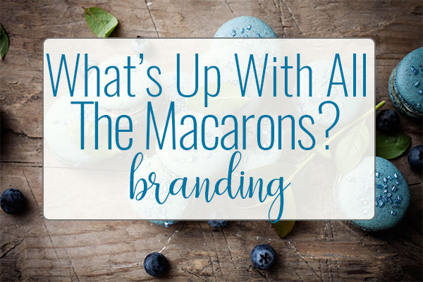 OUR BRANDING STORY Why Macarons?